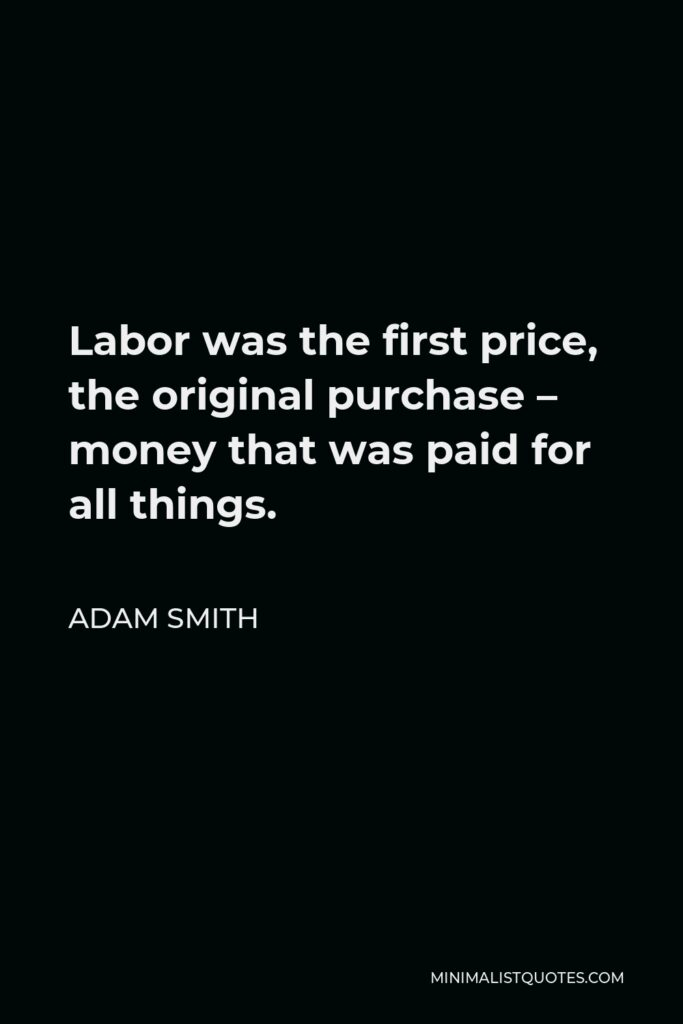 Adam Smith Quote - Labor was the first price, the original purchase – money that was paid for all things.