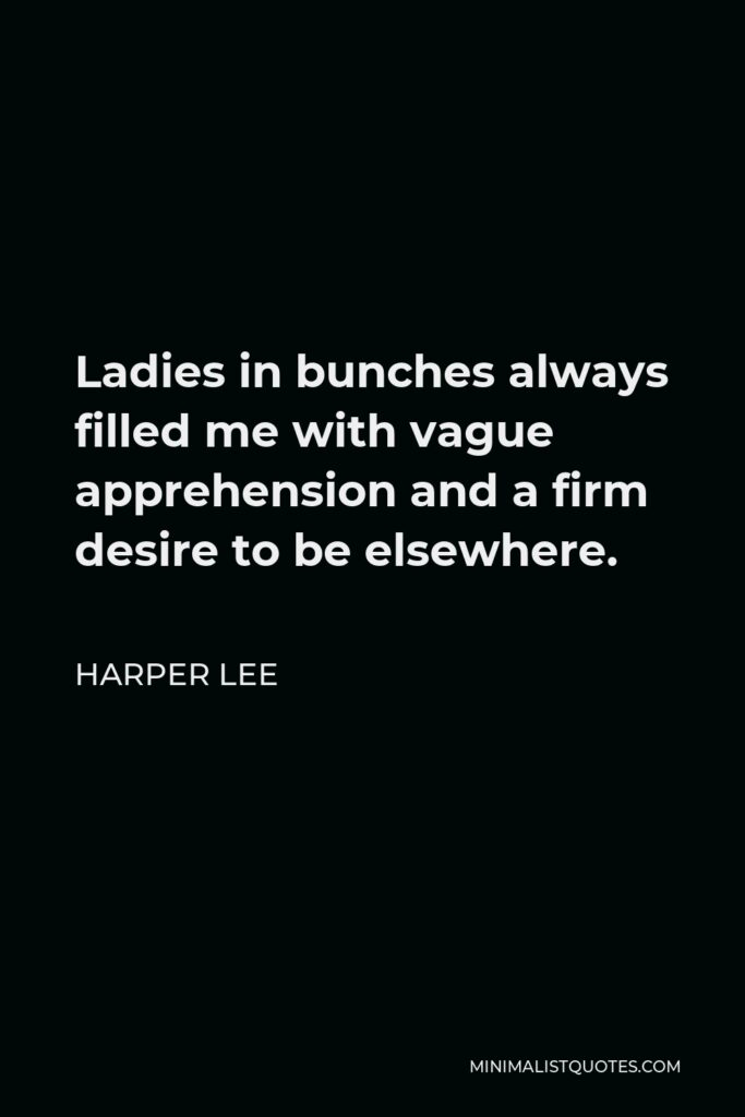 Harper Lee Quote - Ladies in bunches always filled me with vague apprehension and a firm desire to be elsewhere.