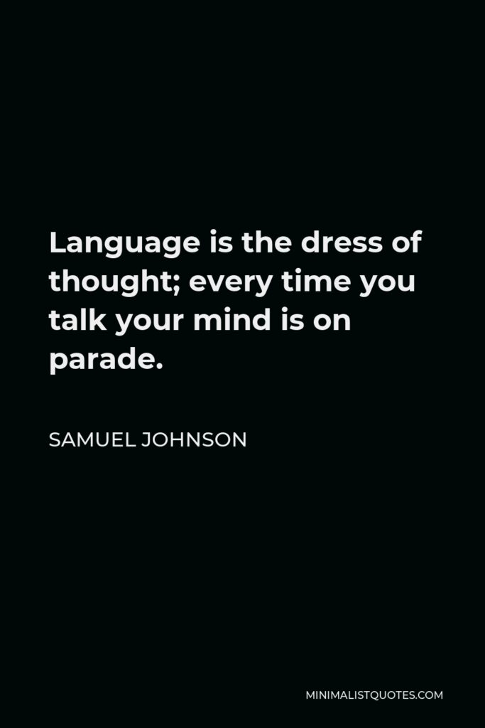 Samuel Johnson Quote - Language is the dress of thought; every time you talk your mind is on parade.