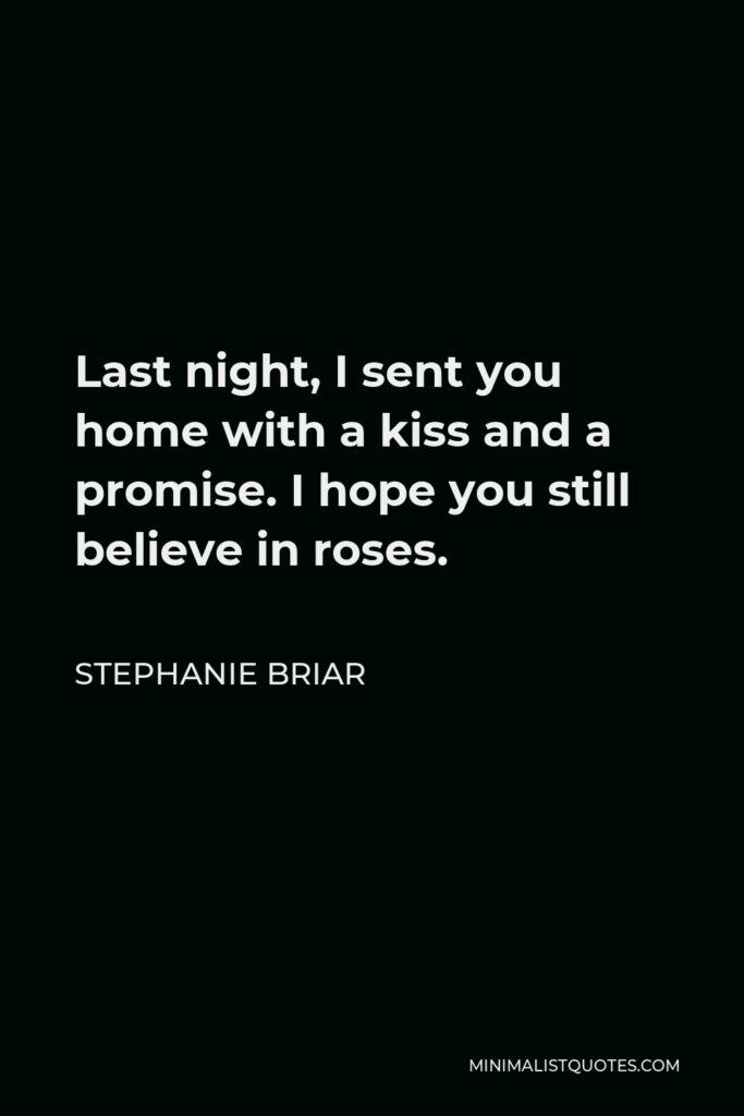 Stephanie Briar Quote - Last night, I sent you home with a kiss and a promise. I hope you still believe in roses.