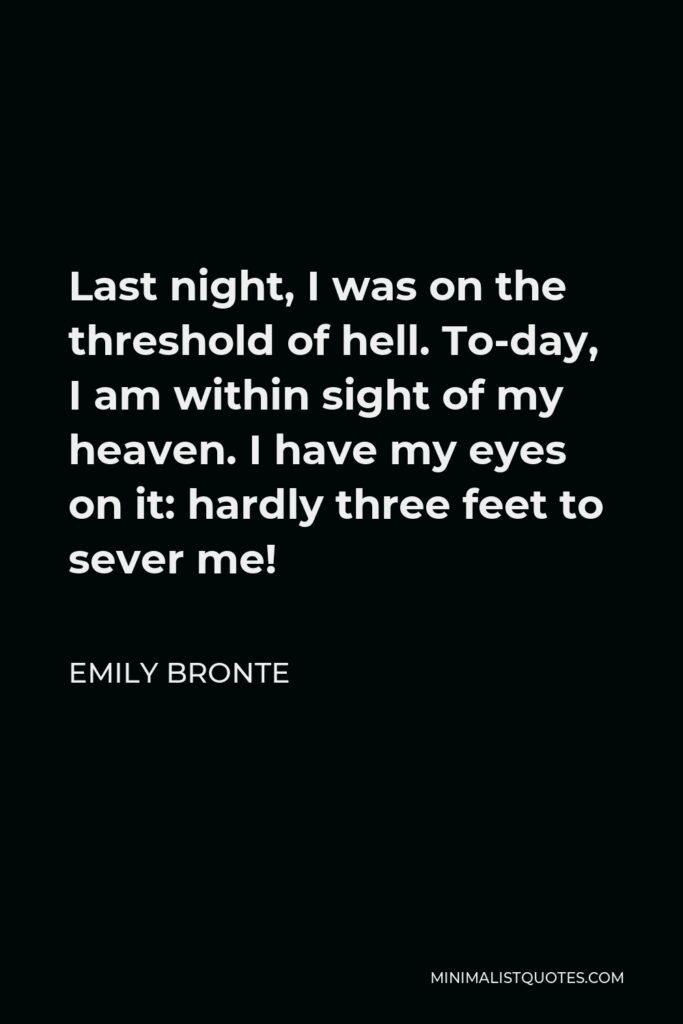 Emily Bronte Quote - Last night, I was on the threshold of hell. To-day, I am within sight of my heaven. I have my eyes on it: hardly three feet to sever me!