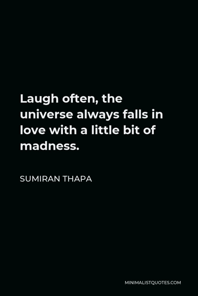 Sumiran Thapa Quote - Laugh often, the universe always falls in love with a little bit of madness.