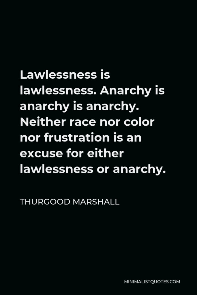Thurgood Marshall Quote - Lawlessness is lawlessness. Anarchy is anarchy is anarchy. Neither race nor color nor frustration is an excuse for either lawlessness or anarchy.