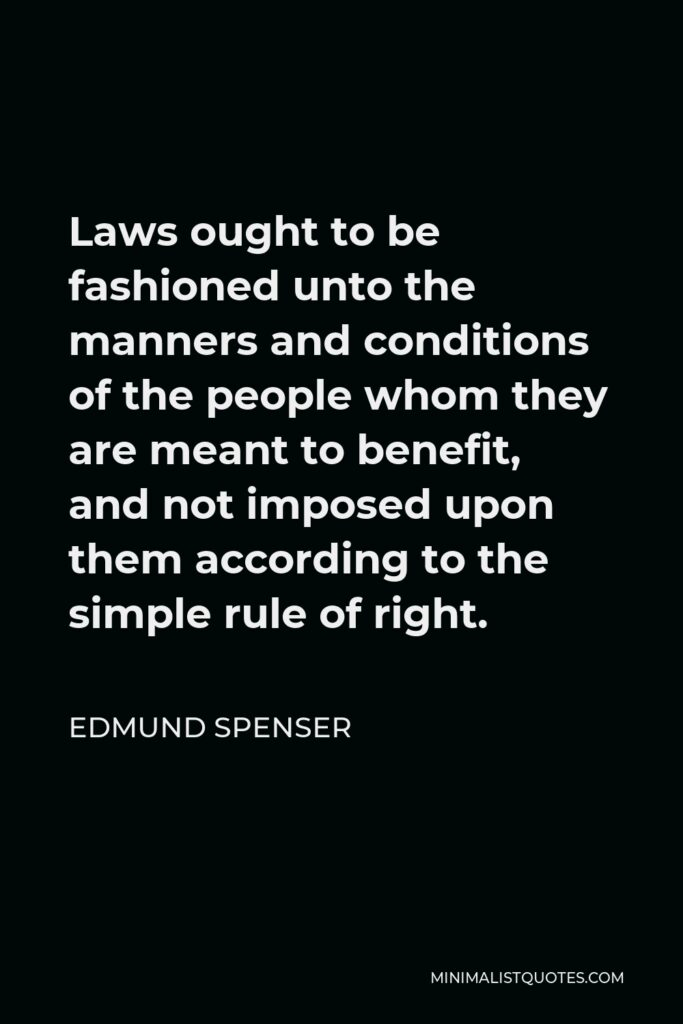 Edmund Spenser Quote - Laws ought to be fashioned unto the manners and conditions of the people whom they are meant to benefit, and not imposed upon them according to the simple rule of right.