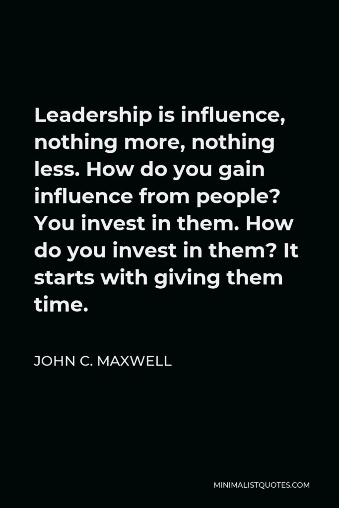 John C. Maxwell Quote - Leadership is influence, nothing more, nothing less. How do you gain influence from people? You invest in them. How do you invest in them? It starts with giving them time.