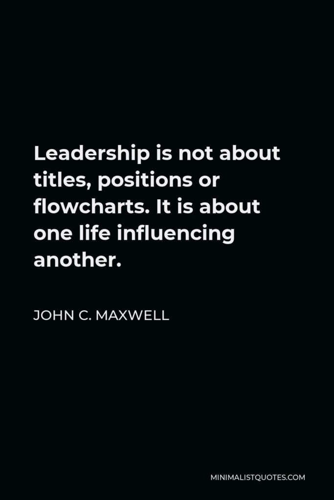 John C. Maxwell Quote - Leadership is not about titles, positions or flowcharts. It is about one life influencing another.