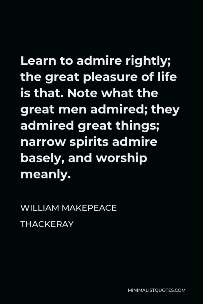 William Makepeace Thackeray Quote - Learn to admire rightly; the great pleasure of life is that. Note what the great men admired; they admired great things; narrow spirits admire basely, and worship meanly.