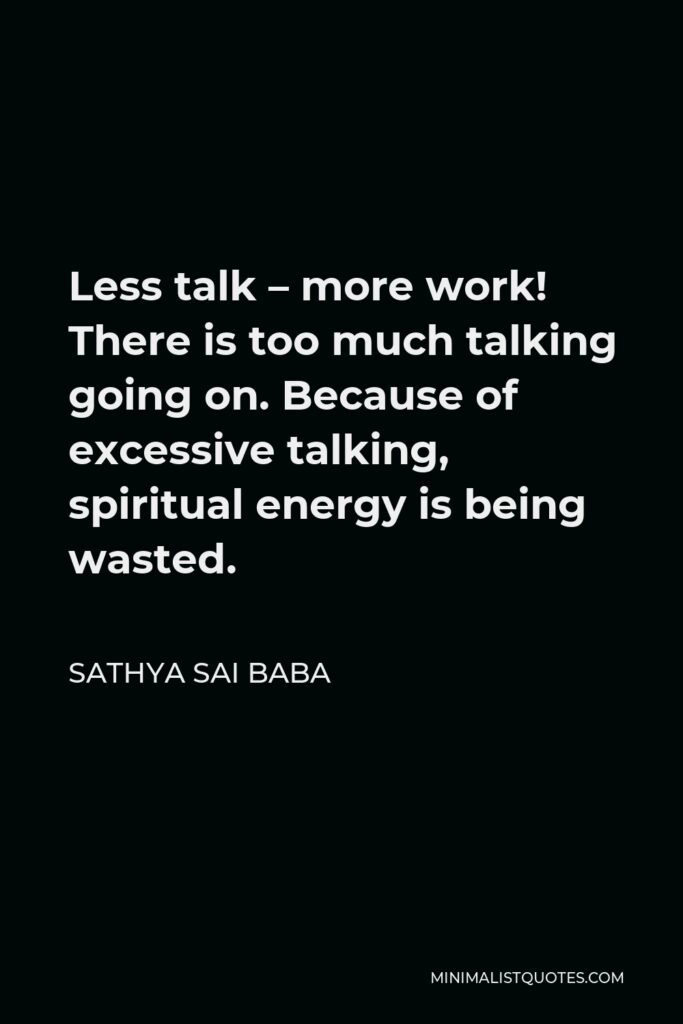 Sathya Sai Baba Quote - Less talk – more work! There is too much talking going on. Because of excessive talking, spiritual energy is being wasted.
