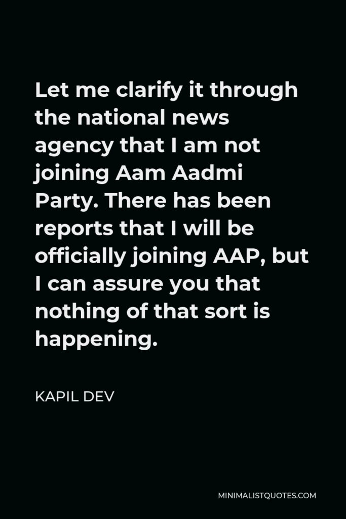 Kapil Dev Quote - Let me clarify it through the national news agency that I am not joining Aam Aadmi Party. There has been reports that I will be officially joining AAP, but I can assure you that nothing of that sort is happening.