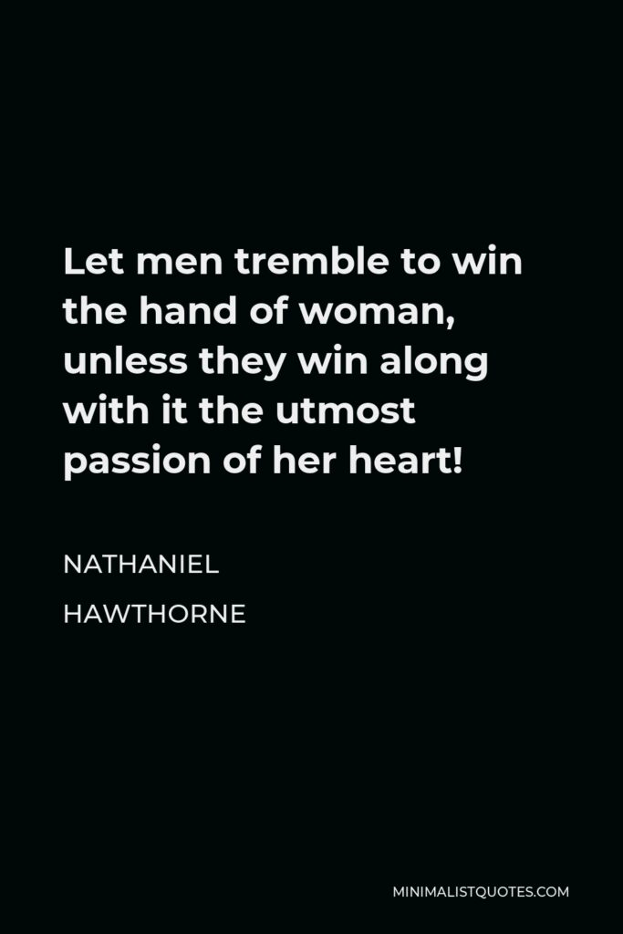Nathaniel Hawthorne Quote - Let men tremble to win the hand of woman, unless they win along with it the utmost passion of her heart!