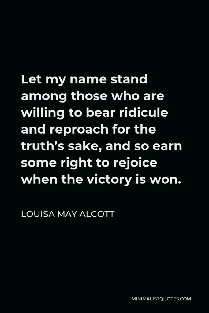 Louisa May Alcott Quote - Let my name stand among those who are willing to bear ridicule and reproach for the truth's sake, and so earn some right to rejoice when the victory is won.
