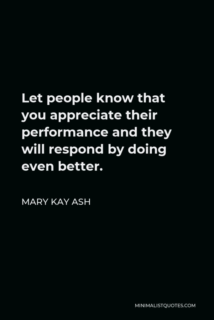 Mary Kay Ash Quote - Let people know that you appreciate their performance and they will respond by doing even better.