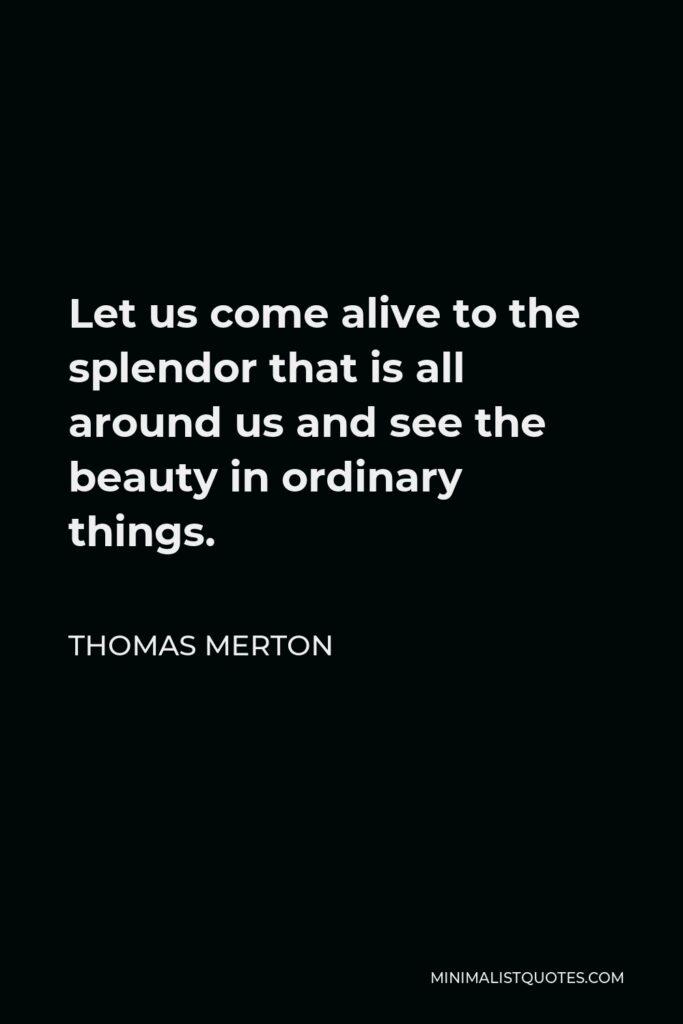 Thomas Merton Quote - Let us come alive to the splendor that is all around us and see the beauty in ordinary things.