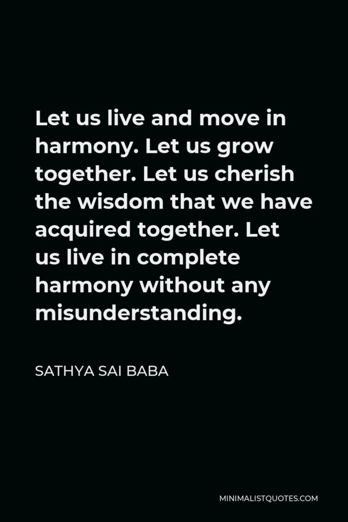 Sathya Sai Baba Quote - Let us live and move in harmony. Let us grow together. Let us cherish the wisdom that we have acquired together. Let us live in complete harmony without any misunderstanding.