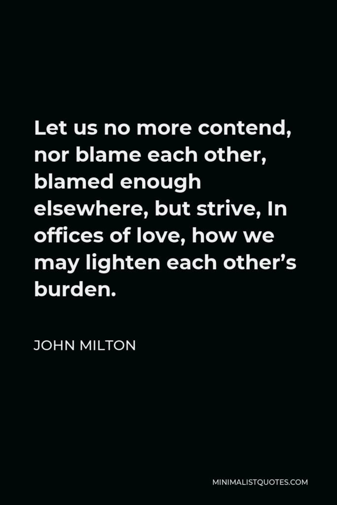 John Milton Quote - Let us no more contend, nor blame each other, blamed enough elsewhere, but strive, In offices of love, how we may lighten each other's burden.