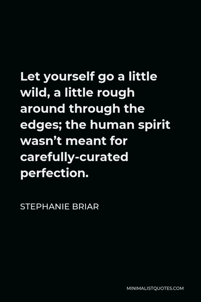 Stephanie Briar Quote - Let yourself go a little wild, a little rough around through the edges; the human spirit wasn't meant for carefully-curated perfection.