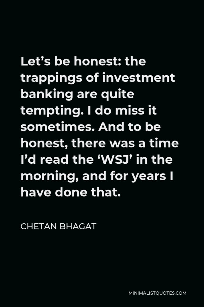 Chetan Bhagat Quote - Let's be honest: the trappings of investment banking are quite tempting. I do miss it sometimes. And to be honest, there was a time I'd read the 'WSJ' in the morning, and for years I have done that.
