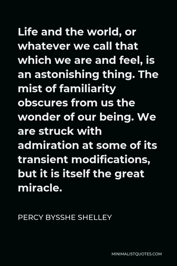 Percy Bysshe Shelley Quote - Life and the world, or whatever we call that which we are and feel, is an astonishing thing. The mist of familiarity obscures from us the wonder of our being. We are struck with admiration at some of its transient modifications, but it is itself the great miracle.
