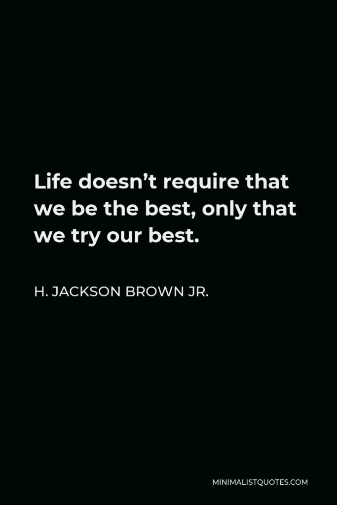 H. Jackson Brown Jr. Quote - Life doesn't require that we be the best, only that we try our best.