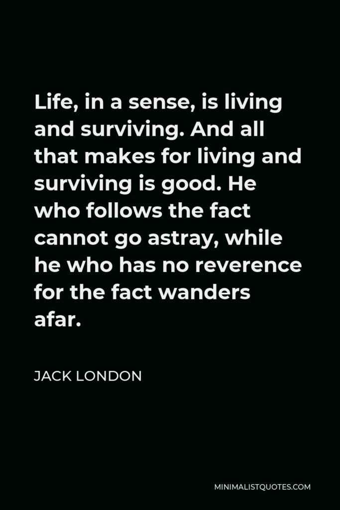 Jack London Quote - Life, in a sense, is living and surviving. And all that makes for living and surviving is good. He who follows the fact cannot go astray, while he who has no reverence for the fact wanders afar.