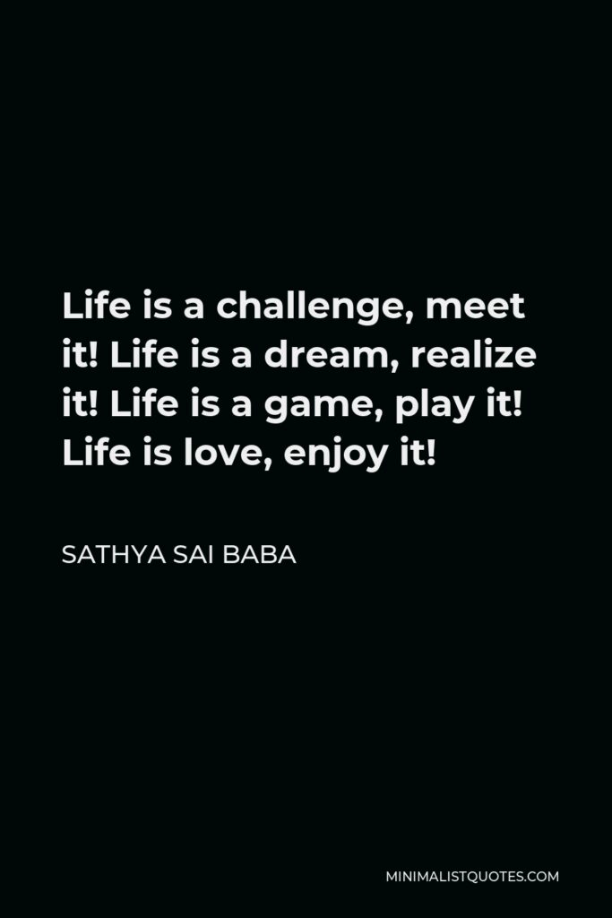 Sathya Sai Baba Quote - Life is a challenge, meet it! Life is a dream, realize it! Life is a game, play it! Life is love, enjoy it!