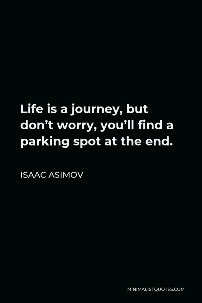 Isaac Asimov Quote - Life is a journey, but don't worry, you'll find a parking spot at the end.