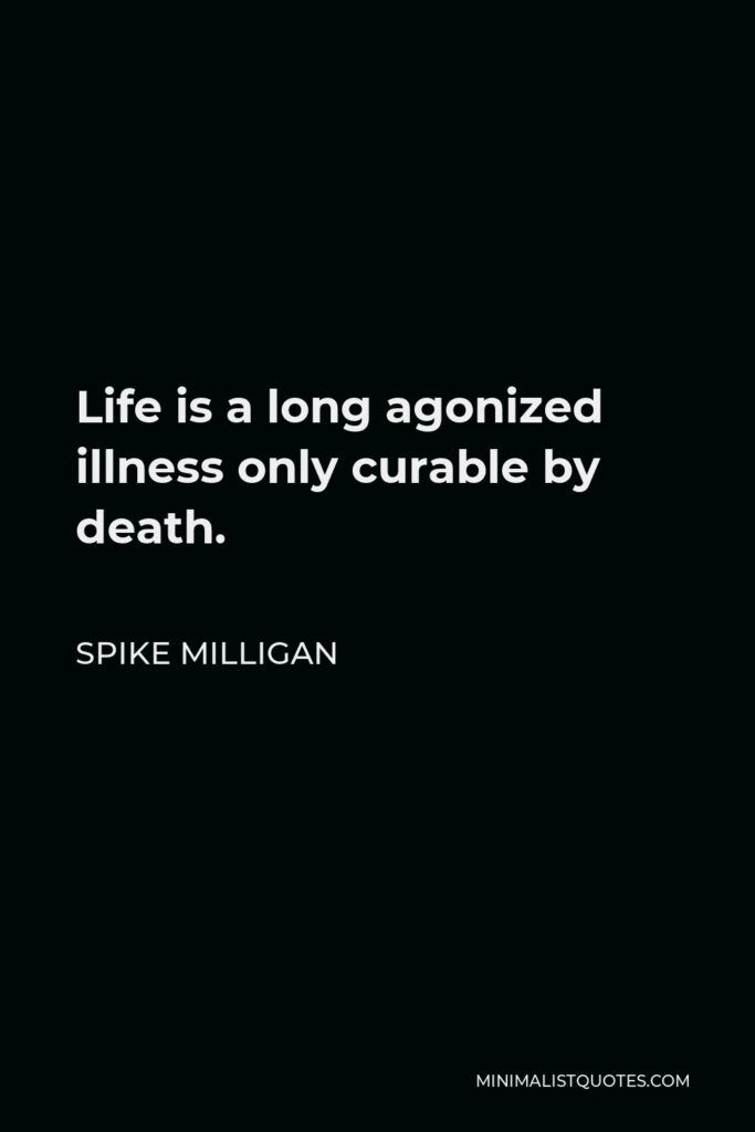 Spike Milligan Quote - Life is a long agonized illness only curable by death.