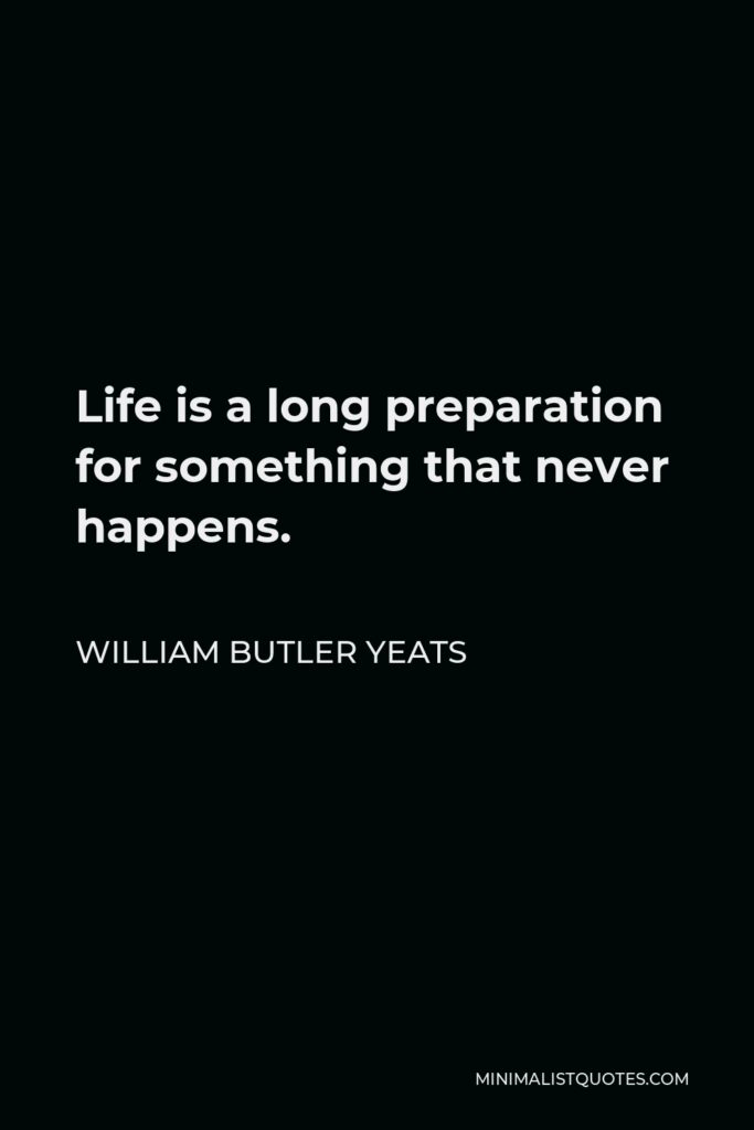 William Butler Yeats Quote - Life is a long preparation for something that never happens.