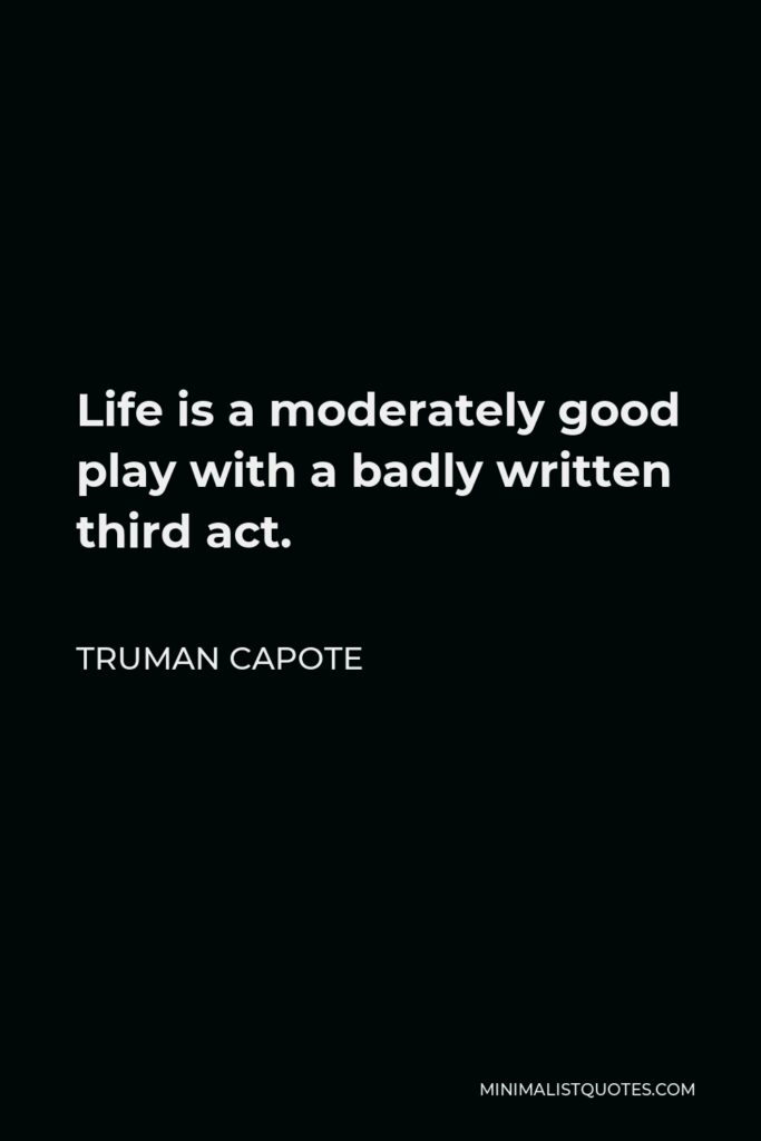 Truman Capote Quote - Life is a moderately good play with a badly written third act.