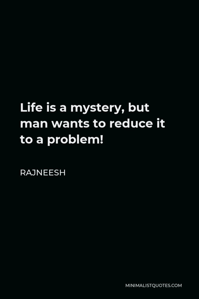 Rajneesh Quote - Life is a mystery, but man wants to reduce it to a problem!