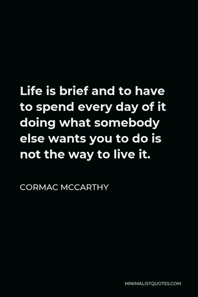 Cormac McCarthy Quote - Life is brief and to have to spend every day of it doing what somebody else wants you to do is not the way to live it.