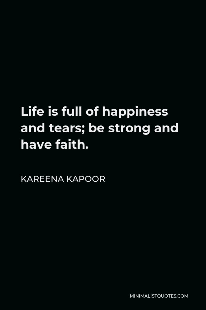 Kareena Kapoor Quote - Life is full of happiness and tears; be strong and have faith.
