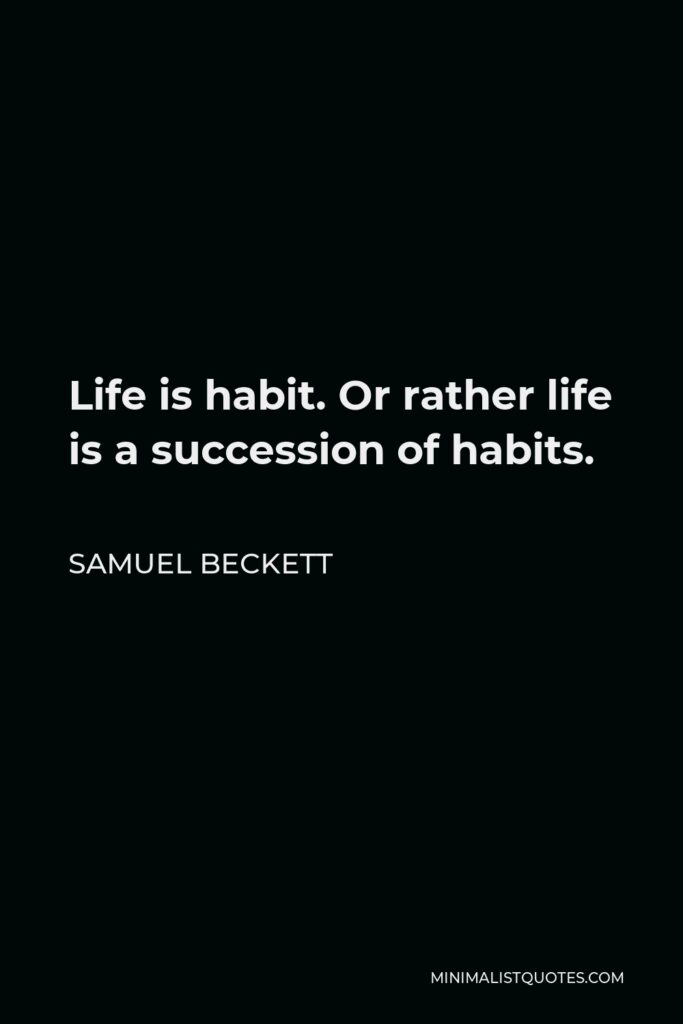 Samuel Beckett Quote - Life is habit. Or rather life is a succession of habits.