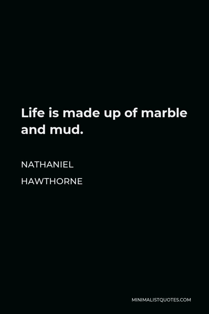Nathaniel Hawthorne Quote - Life is made up of marble and mud.
