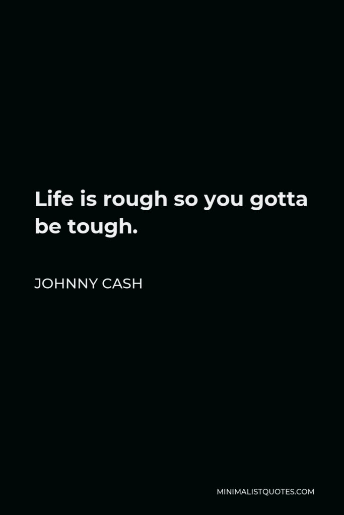 Johnny Cash Quote - Life is rough so you gotta be tough.