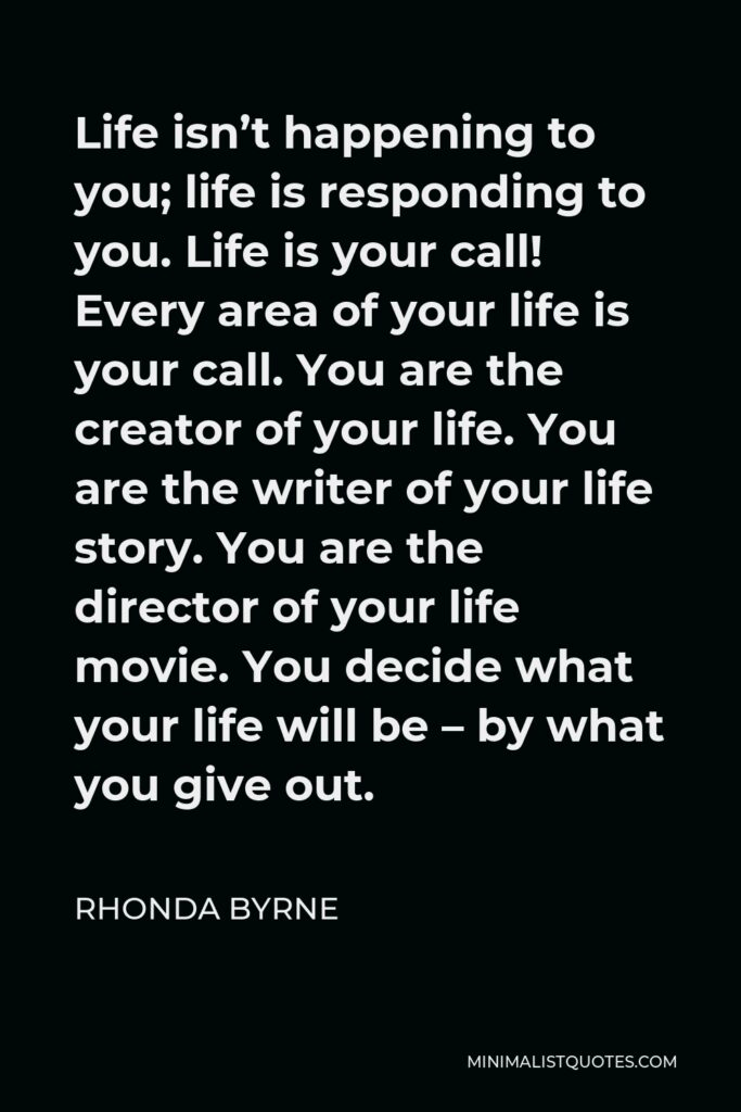 Rhonda Byrne Quote - Life isn't happening to you; life is responding to you. Life is your call! Every area of your life is your call. You are the creator of your life. You are the writer of your life story. You are the director of your life movie. You decide what your life will be – by what you give out.