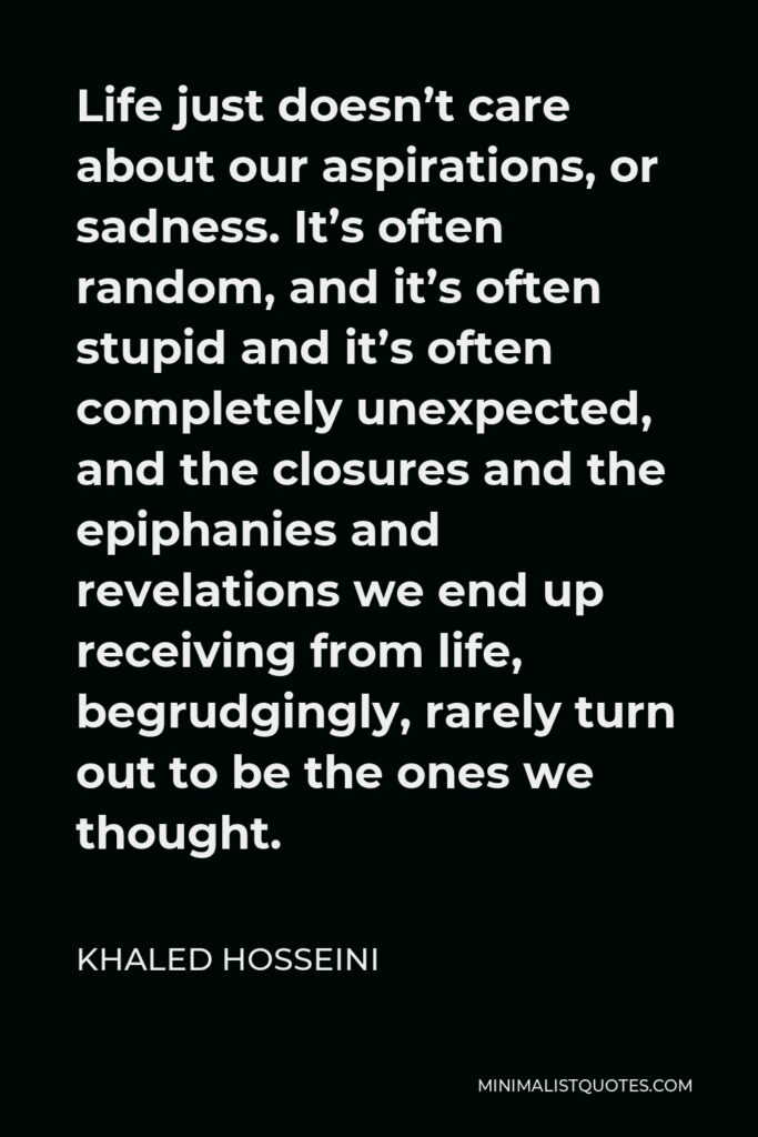 Khaled Hosseini Quote - Life just doesn't care about our aspirations, or sadness. It's often random, and it's often stupid and it's often completely unexpected, and the closures and the epiphanies and revelations we end up receiving from life, begrudgingly, rarely turn out to be the ones we thought.
