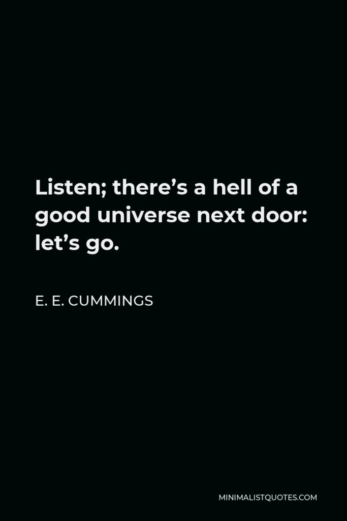 E. E. Cummings Quote - Listen; there's a hell of a good universe next door: let's go.
