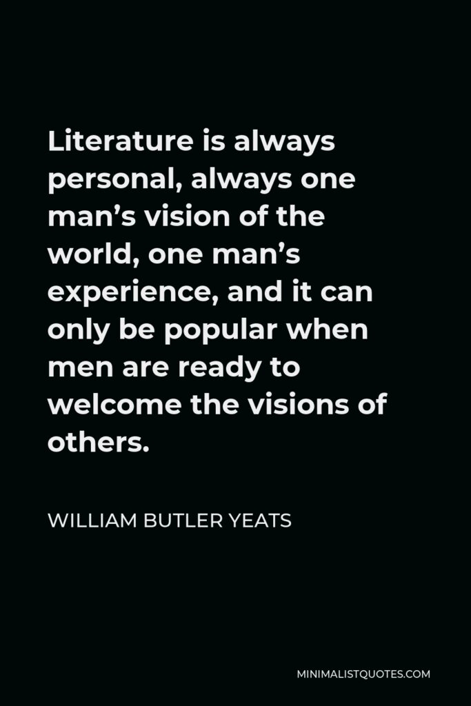 William Butler Yeats Quote - Literature is always personal, always one man's vision of the world, one man's experience, and it can only be popular when men are ready to welcome the visions of others.
