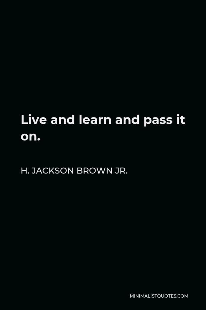 H. Jackson Brown Jr. Quote - Live and learn and pass it on.