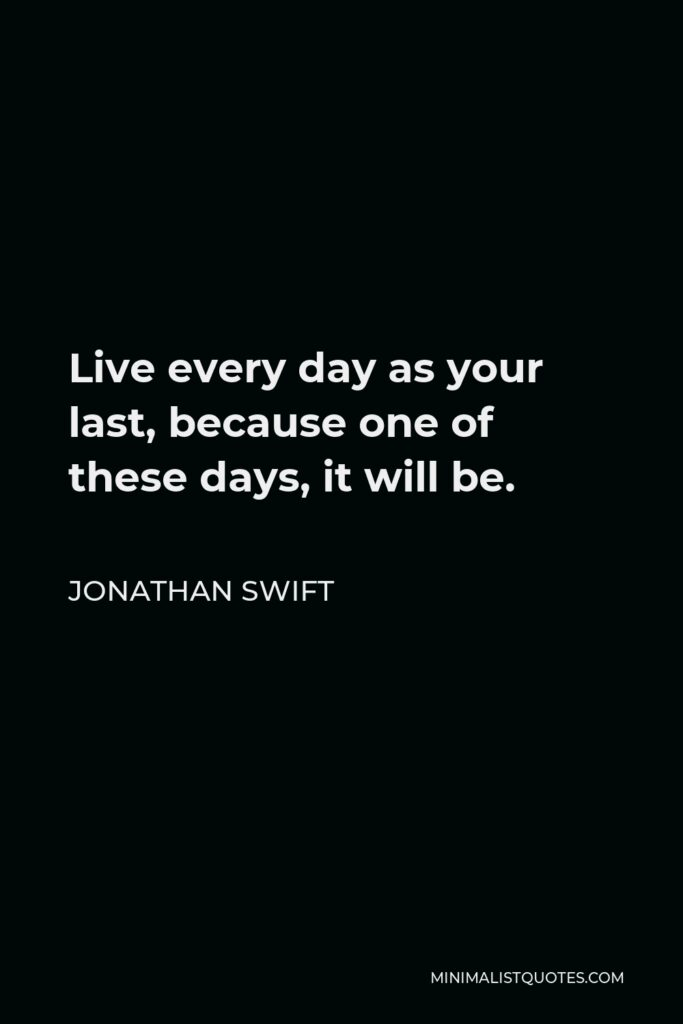Jonathan Swift Quote - Live every day as your last, because one of these days, it will be.