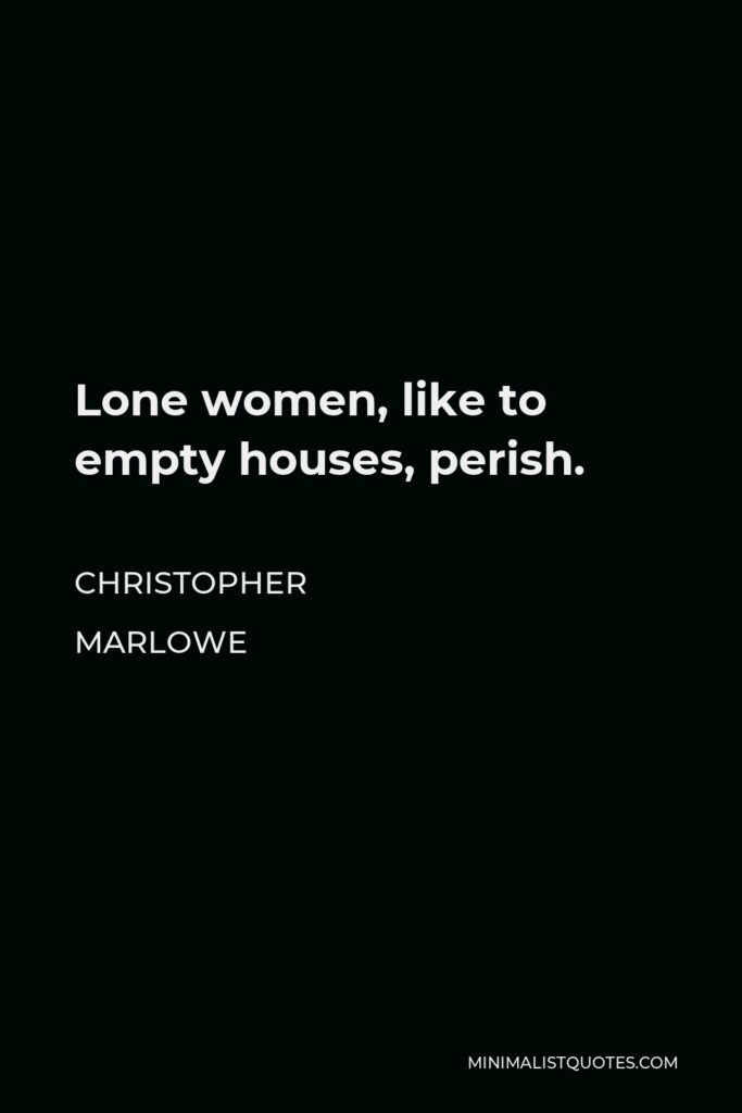 Christopher Marlowe Quote - Lone women, like to empty houses, perish.