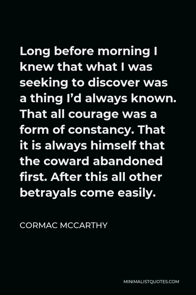 Cormac McCarthy Quote - Long before morning I knew that what I was seeking to discover was a thing I'd always known. That all courage was a form of constancy. That it is always himself that the coward abandoned first. After this all other betrayals come easily.