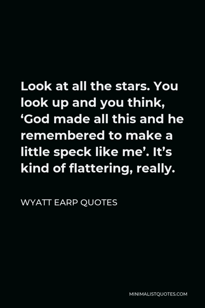 Wyatt Earp Quotes Quote - Look at all the stars. You look up and you think, 'God made all this and he remembered to make a little speck like me'. It's kind of flattering, really.