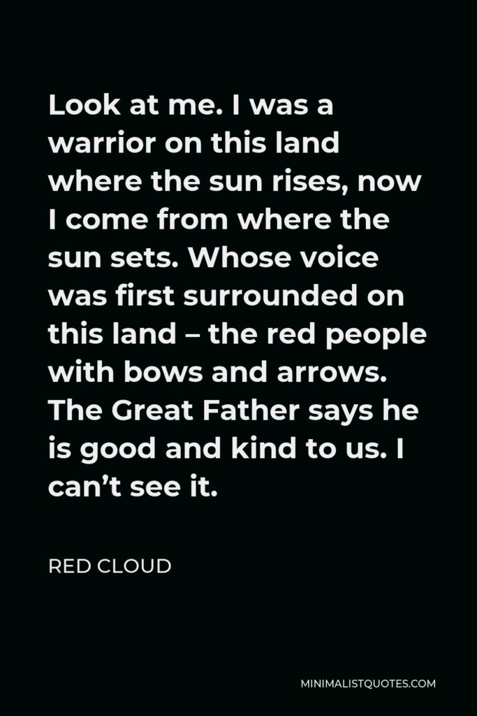 Red Cloud Quote - Look at me. I was a warrior on this land where the sun rises, now I come from where the sun sets. Whose voice was first surrounded on this land – the red people with bows and arrows. The Great Father says he is good and kind to us. I can't see it.