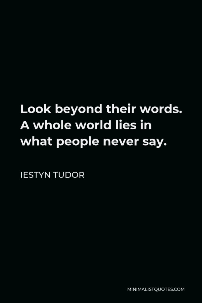 Iestyn Tudor Quote - Look beyond their words. A whole world lies in what people never say.