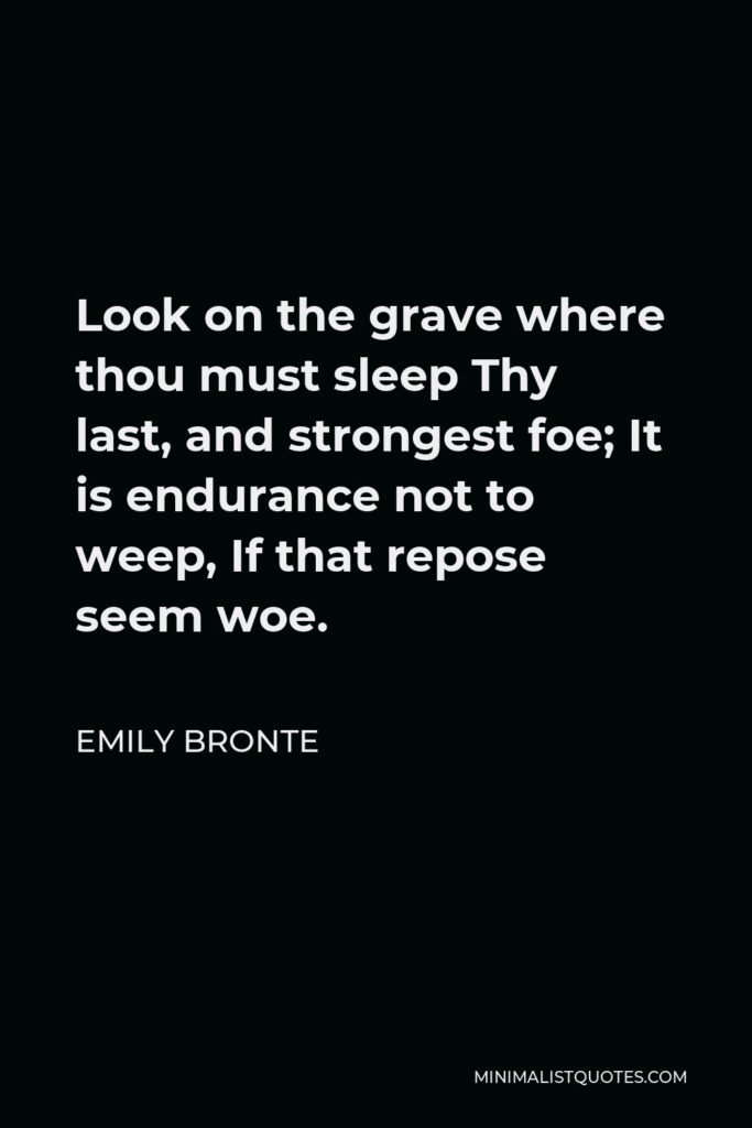 Emily Bronte Quote - Look on the grave where thou must sleep Thy last, and strongest foe; It is endurance not to weep, If that repose seem woe.