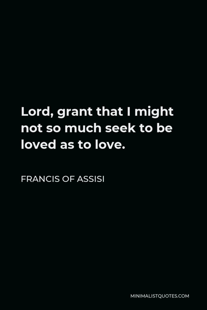 Francis of Assisi Quote - Lord, grant that I might not so much seek to be loved as to love.