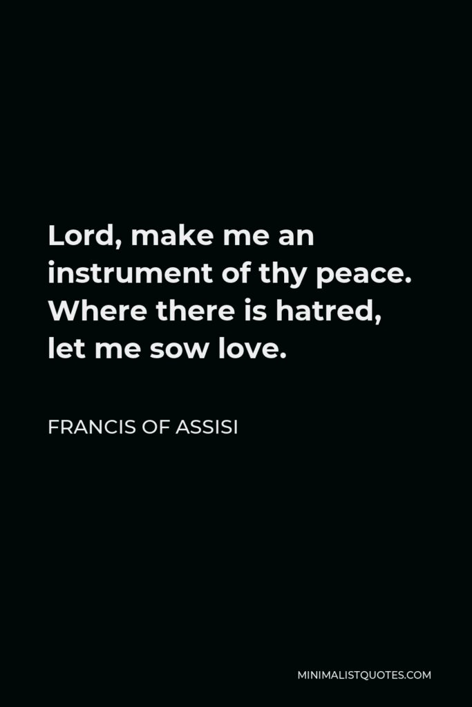 Francis of Assisi Quote - Lord, make me an instrument of thy peace. Where there is hatred, let me sow love.