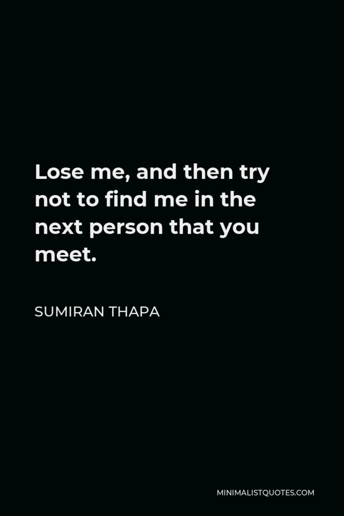 Sumiran Thapa Quote - Lose me, and then try not to find me in the next person that you meet.